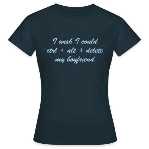 I wish I could Ctrl+Alt+Delete my boyfriend (f) - Women's T-Shirt