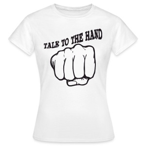 Talk to the hand - Frauen T-Shirt
