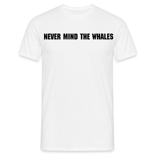 Never mind the whales - Men's T-Shirt