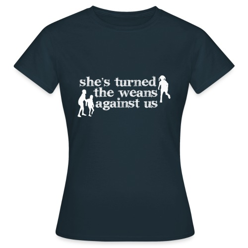 She's turned the weans against us - Women's T-Shirt