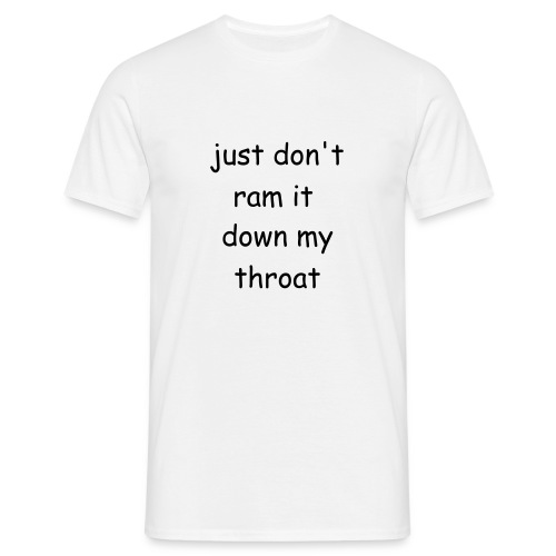 just don't ram it down my throat - Men's T-Shirt