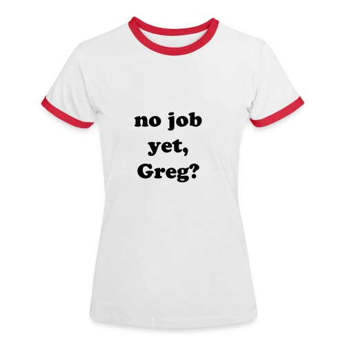 No Job yet, Greg? - Women's Ringer T-Shirt