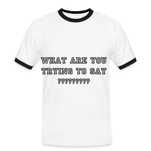 what are you trying to say??? - Men's Ringer Shirt