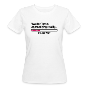 Waldorf brain approaching reality... PLEASE WAIT Bio Shirt - Frauen Bio-T-Shirt