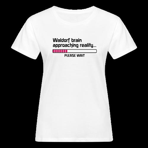 Waldorf brain approaching reality... PLEASE WAIT Bio Shirt - Frauen Bio-T-Shirt