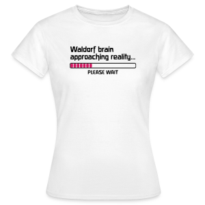 Waldorf brain approaching reality... PLEASE WAIT Shirt - Frauen T-Shirt