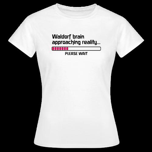 Waldorf brain approaching reality... PLEASE WAIT Shirt - Frauen T-Shirt