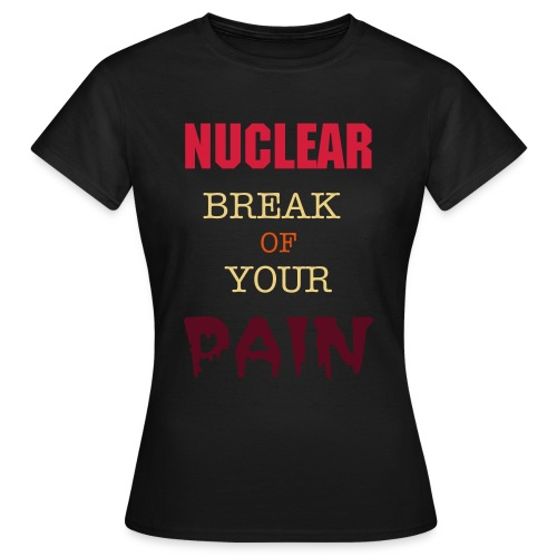 Nuclear Break Of Your Pain - Koszulka damska
