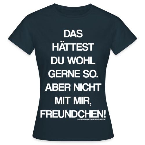 Das hättest du wohl gerne so. - Frauen T-Shirt