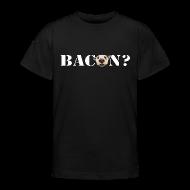 Shirts ~ Teenage T-shirt ~ BACON?