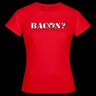 T-Shirts ~ Women's T-Shirt ~ BACON?