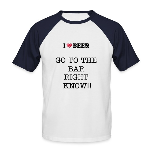 GO TO THE BAR RIGHT KNOW!! T SHIRT  - Men's Baseball T-Shirt