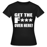 T-Shirts ~ Women's T-Shirt ~ GET THE F*** Over here! Female