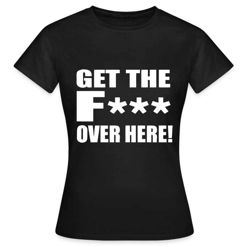 GET THE F*** Over here! Female - Women's T-Shirt