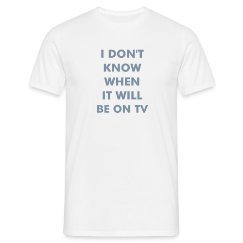 I don't know when it will be on TV - Männer T-Shirt