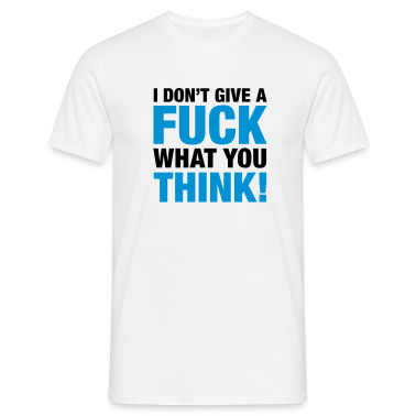 fuck_what_you_think_2c T-Shirts