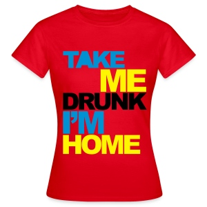 Take Me Drunk I'm Home - Women's T-Shirt