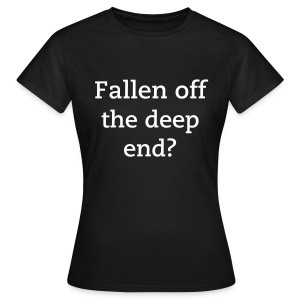 Fallen off the deep end? - Women's T-Shirt