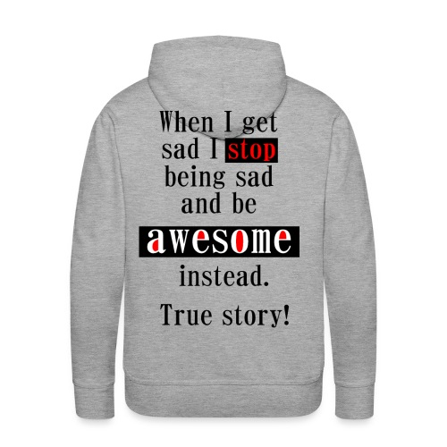 When I get sad I stop being sad and be awesome instead. True story! - Männer Premium Hoodie