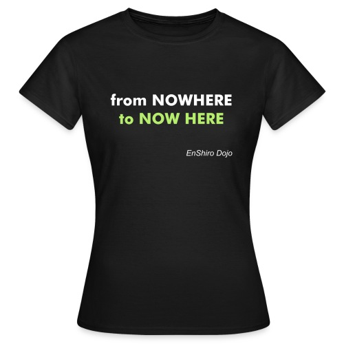 From Nowhere to NOW HERE - F - Frauen T-Shirt