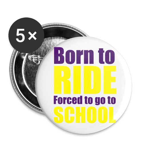 5 Pack Pin Badge - Born to Ride Forced to Go to School  - Buttons large 56 mm