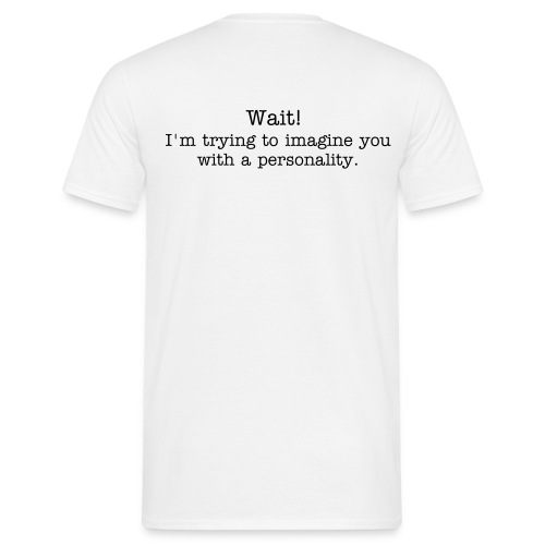 WAIT! I'm trying to imagine you with a personality. - Männer T-Shirt