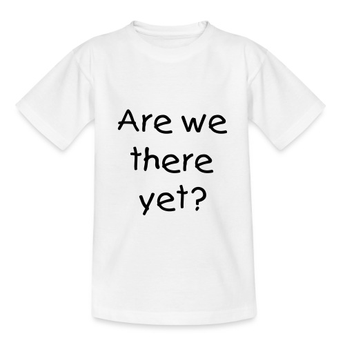 Are we there yet Kids T-Shirt - Teenage T-Shirt