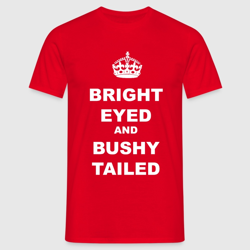 BRIGHT EYED AND BUSHY TAILED - Men's T-Shirt