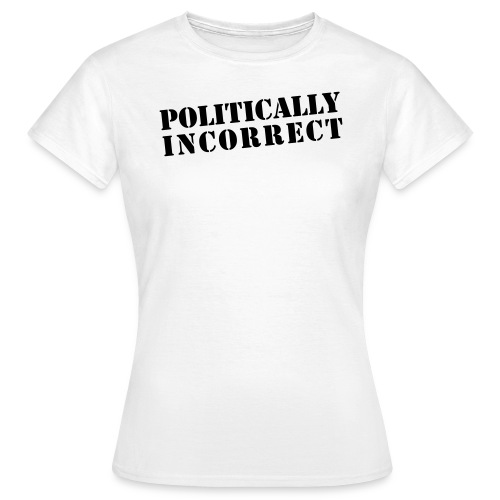 POLITICALLY INCORRECT - Frauen T-Shirt