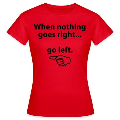 When nothing goes right ... Go Left (women) - Women's T-Shirt