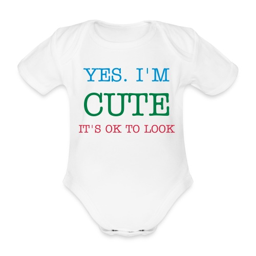 Yes. I'm Cute. It's OK To Look. - Baby one piece. - Organic Short-sleeved Baby Bodysuit