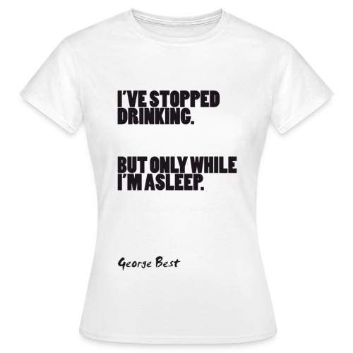 I've Stopped Drinking: George Best - Women's T-Shirt