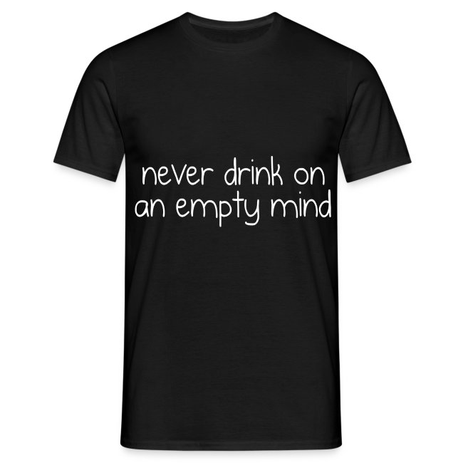 Never drink on an empty mind