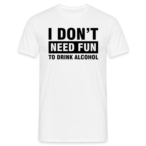 I Dont Need Fun - Mannen T-shirt