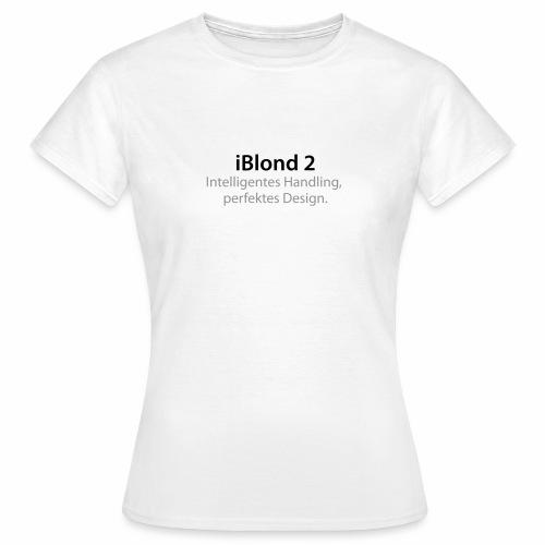 iBlond 2 Intelligentes Handling, perfektes Design - Frauen T-Shirt