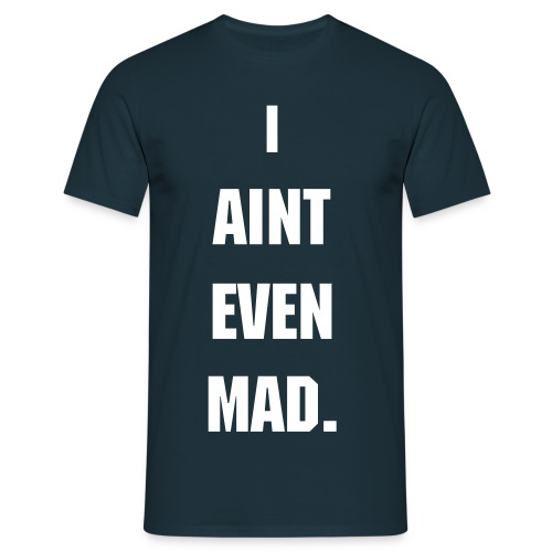 I Aint Even Mad. - Mannen T-shirt
