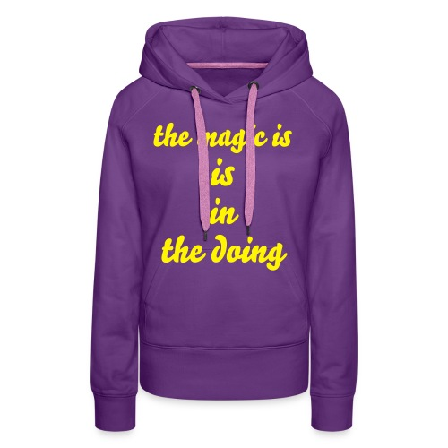 The Magic Is The Doing - Vrouwen Premium hoodie