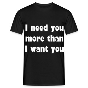 I need you more than I want you. - Men's T-Shirt