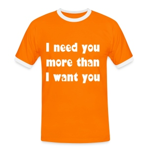 I need you more than I want you. - Men's Ringer Shirt