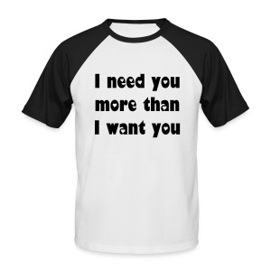 I need you more than I want you. - Men's Baseball T-Shirt