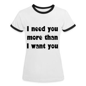 I need you more than I want you. - Women's Ringer T-Shirt