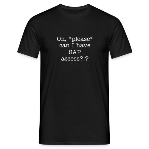 Oh, please can I have SAP access! - Men's T-Shirt