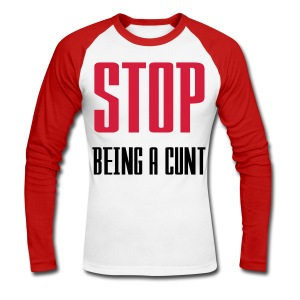 STOP BEING A CUNT - Men's Long Sleeve Baseball T-Shirt
