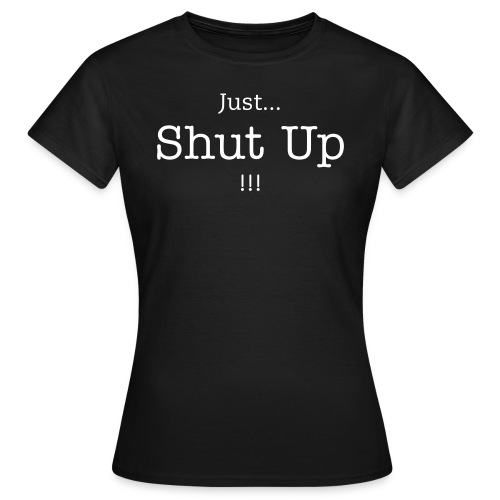 Just...Shut Up !!! - T-shirt Femme