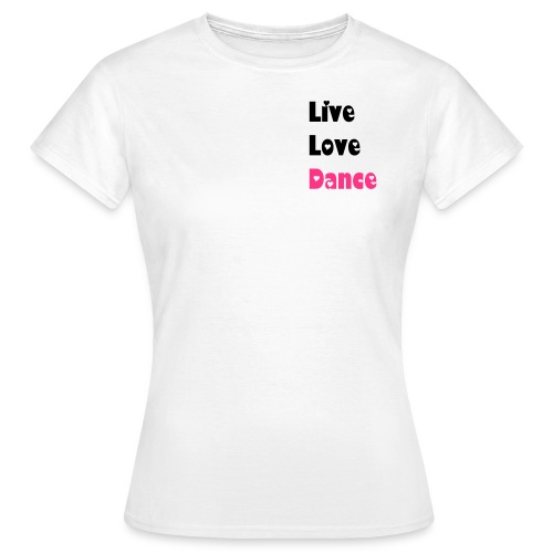 LIVE, LOVE, DANCE - Women's T-Shirt