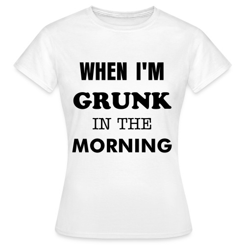 Grunk In The Morning - Dame-T-shirt