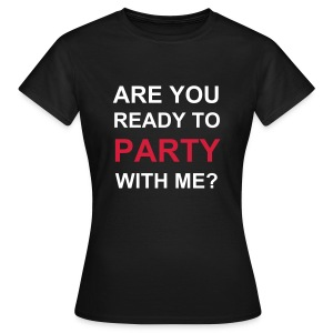are you ready to party with me? - Frauen T-Shirt