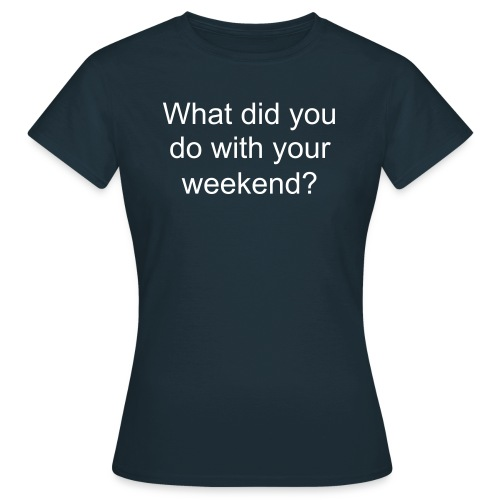 What did you do with your weekend? Womens - Women's T-Shirt
