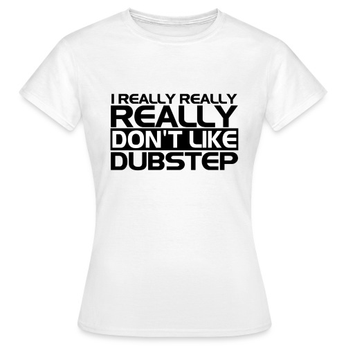 Women's T-Shirt - I Really Really Don't Like Dubstep T-Shirt