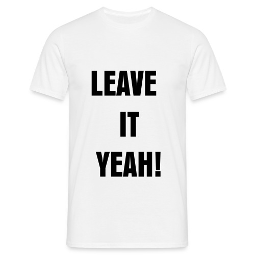 LEAVE IT YEAH!  - Men's T-Shirt